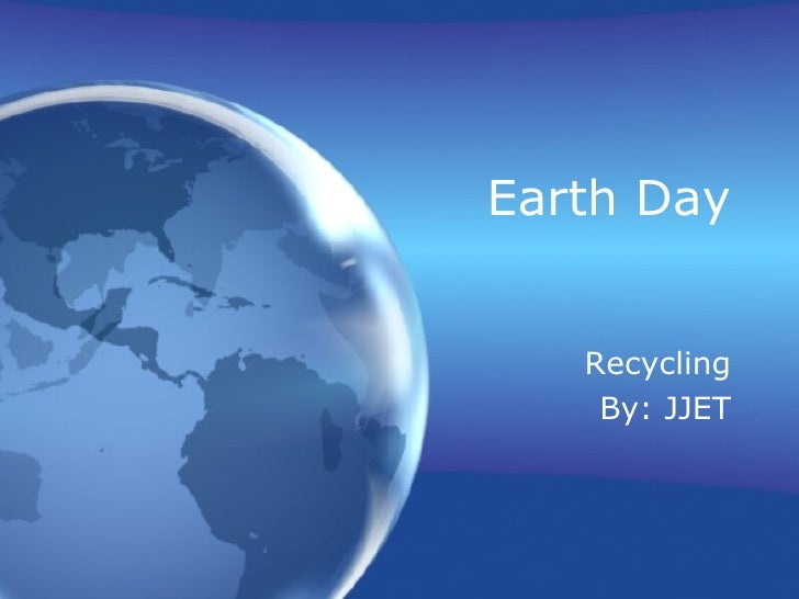 Earth Day Recycling By: JJET