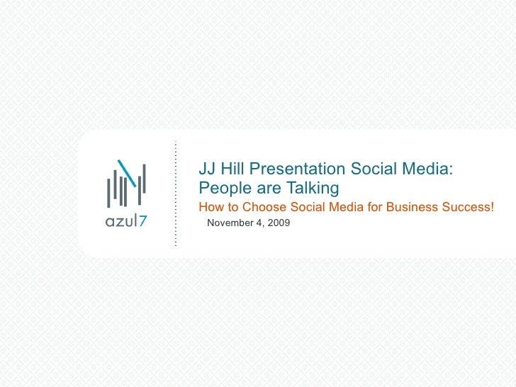 JJ Hill Presentation Social Media: People are Talking How to Choose Social Media for Business Success! November 4, 2009