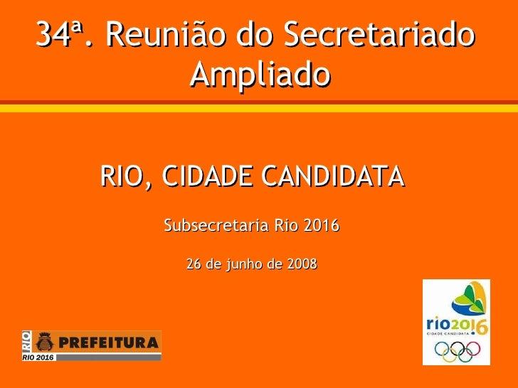 34ª. Reunião do Secretariado  Ampliado RIO, CIDADE CANDIDATA Subsecretaria Rio 2016 26 de junho de 2008