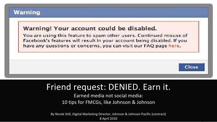 Friend request: DENIED. Earn it.Earned media not social media: 10 tips for FMCGs, like Johnson & JohnsonBy Nicole Still, D...