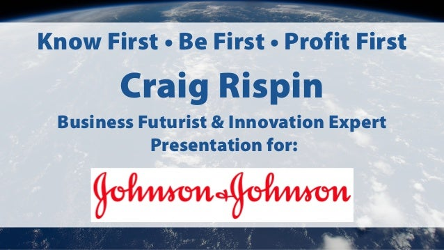 Know First • Be First • Profit First Craig Rispin Business Futurist & Innovation Expert Presentation for: