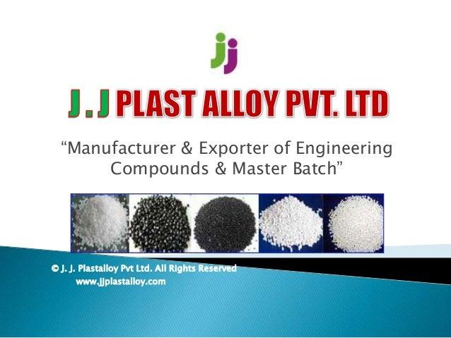 """""""Manufacturer & Exporter of Engineering Compounds & Master Batch"""" © J. J. Plastalloy Pvt Ltd. All Rights Reserved www.jjpl..."""