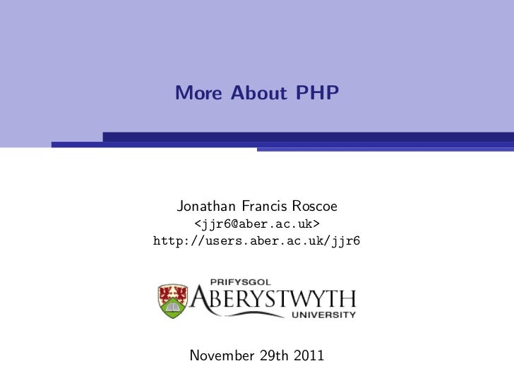 More About PHP   Jonathan Francis Roscoe     <jjr6@aber.ac.uk>http://users.aber.ac.uk/jjr6    November 29th 2011
