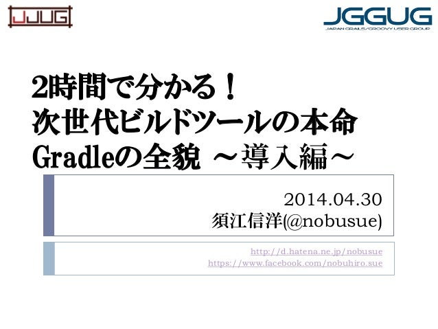 2014.04.30 須江信洋(@nobusue) http://d.hatena.ne.jp/nobusue https://www.facebook.com/nobuhiro.sue 2時間で分かる! 次世代ビルドツールの本命 Gradle...