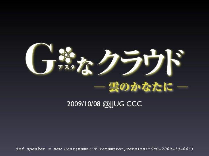 "2009/10/08 @JJUG CCC     def speaker = new Cast(name:""T.Yamamoto"",version:""G*C-2009-10-08"")"