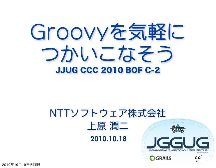 Groovyを気軽に           つかいこなそう                 JJUG CCC 2010 BOF C-2                 NTTソフトウェア株式会社                      上原 潤...