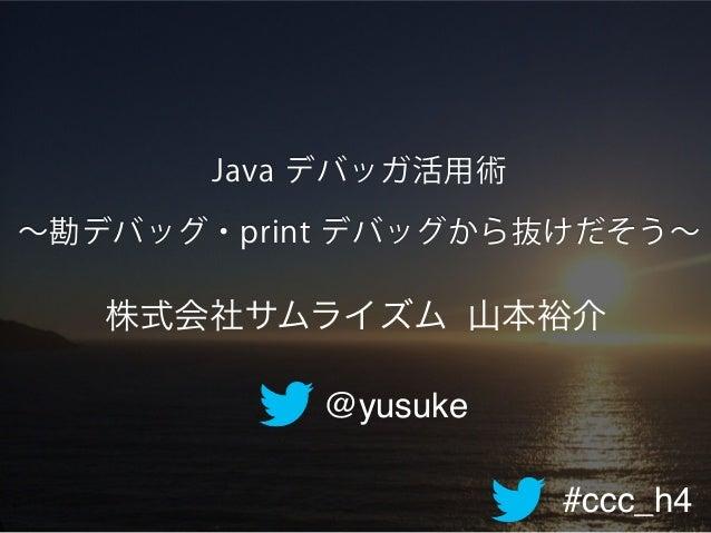 #ccc_h4 Java デバッガ活用術 ∼勘デバッグ・print デバッグから抜けだそう∼ @yusuke 株式会社サムライズム 山本裕介