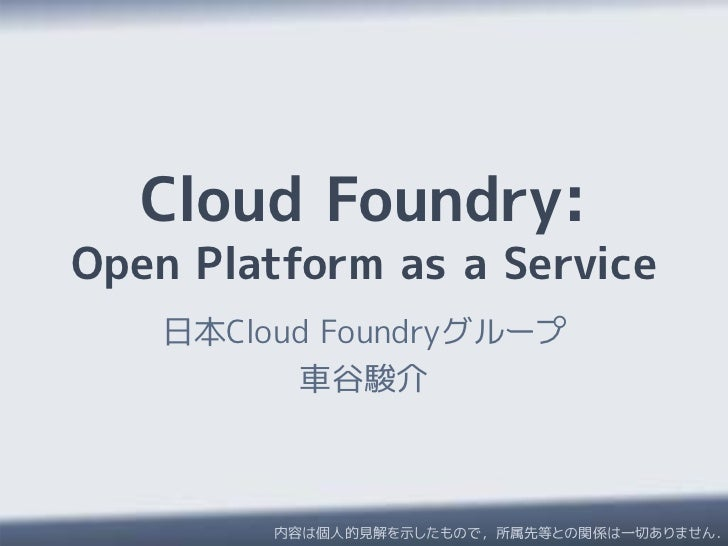 Cloud Foundry:Open Platform as a Service    日本Cloud Foundryグループ          車谷駿介         内容は個人的見解を示したもので,所属先等との関係は一切ありません.