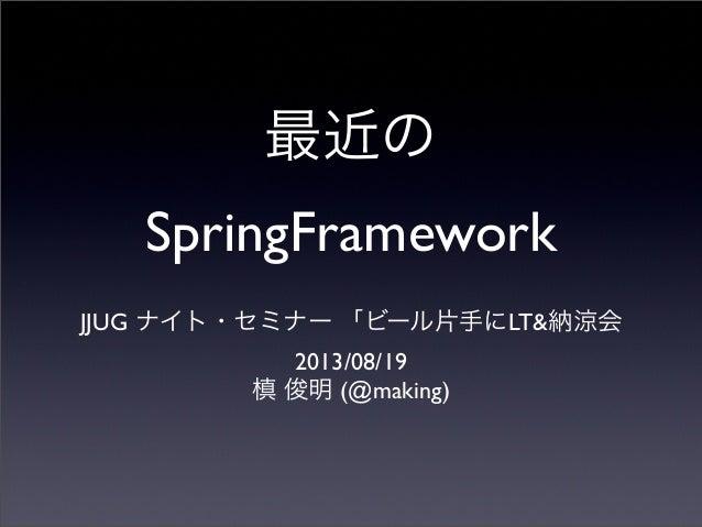 最近の SpringFramework JJUG ナイト・セミナー 「ビール片手にLT&納涼会 2013/08/19 槙 俊明 (@making)