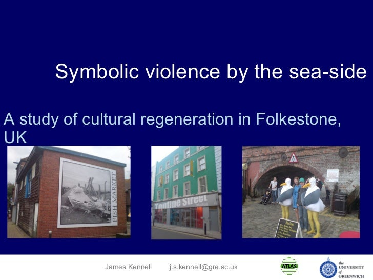 Symbolic violence by the sea-side A study of cultural regeneration in Folkestone, UK James Kennell [email_address]