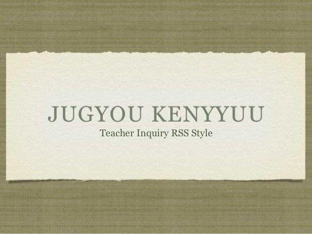 JUGYOU KENYYUU   Teacher Inquiry RSS Style