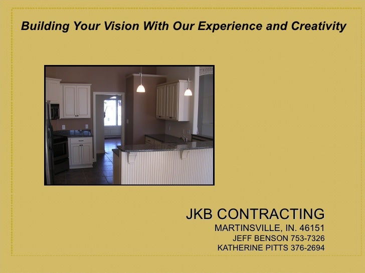 <ul><li>Building Your Vision With Our Experience and Creativity </li></ul>JKB CONTRACTING MARTINSVILLE, IN. 46151 JEFF BEN...