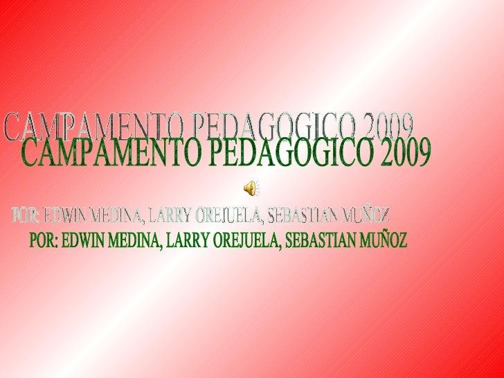 CAMPAMENTO PEDAGOGICO 2009  POR: EDWIN MEDINA, LARRY OREJUELA, SEBASTIAN MUÑOZ