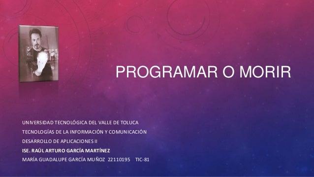 PROGRAMAR O MORIR UNIVERSIDAD TECNOLÓGICA DEL VALLE DE TOLUCA TECNOLOGÍAS DE LA INFORMACIÓN Y COMUNICACIÓN DESARROLLO DE A...