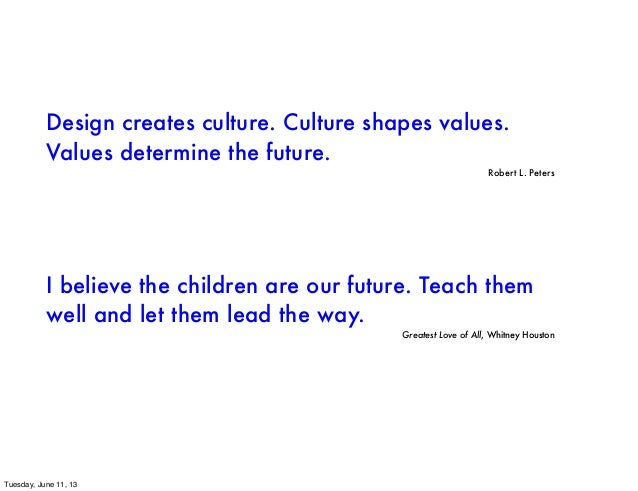 Design creates culture. Culture shapes values.Values determine the future.Robert L. PetersI believe the children are our f...