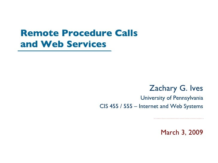 Remote Procedure Calls  and Web Services Zachary G. Ives University of Pennsylvania CIS 455 / 555 – Internet and Web Syste...