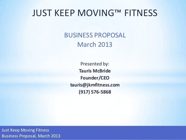 JUST KEEP MOVING™ FITNESS                                BUSINESS PROPOSAL                                    March 2013  ...