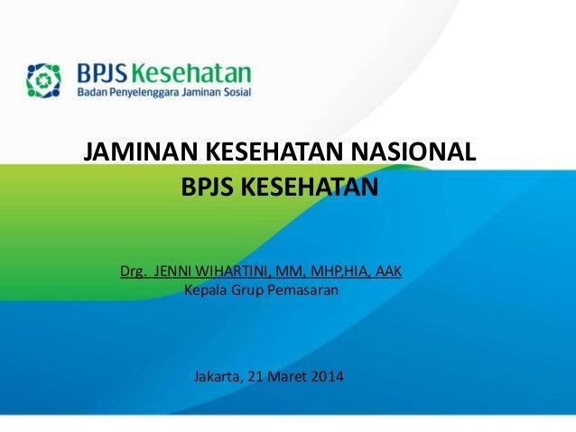 JAMINAN KESEHATAN NASIONAL BPJS KESEHATAN Jakarta, 21 Maret 2014 Drg. JENNI WIHARTINI, MM, MHP,HIA, AAK Kepala Grup Pemasa...