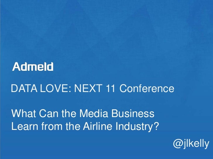 DATA LOVE: NEXT 11 Conference<br />What Can the Media Business Learn from the Airline Industry?<br />@jlkelly<br />