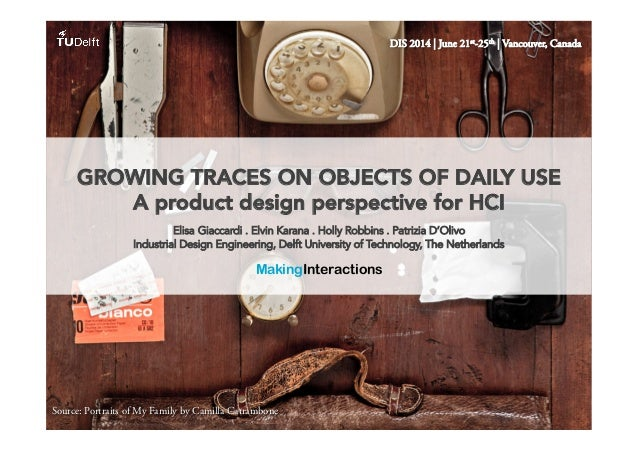 DIS 2014 | June 21st-25th | Vancouver, Canada GROWING TRACES ON OBJECTS OF DAILY USE A product design perspective for HCI ...