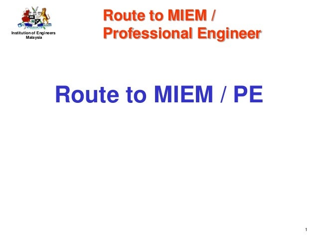 Institution of EngineersMalaysia1Route to MIEM / PERoute to MIEM /Professional Engineer