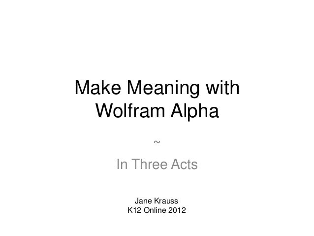 Make Meaning with Wolfram Alpha          ~    In Three Acts      Jane Krauss     K12 Online 2012
