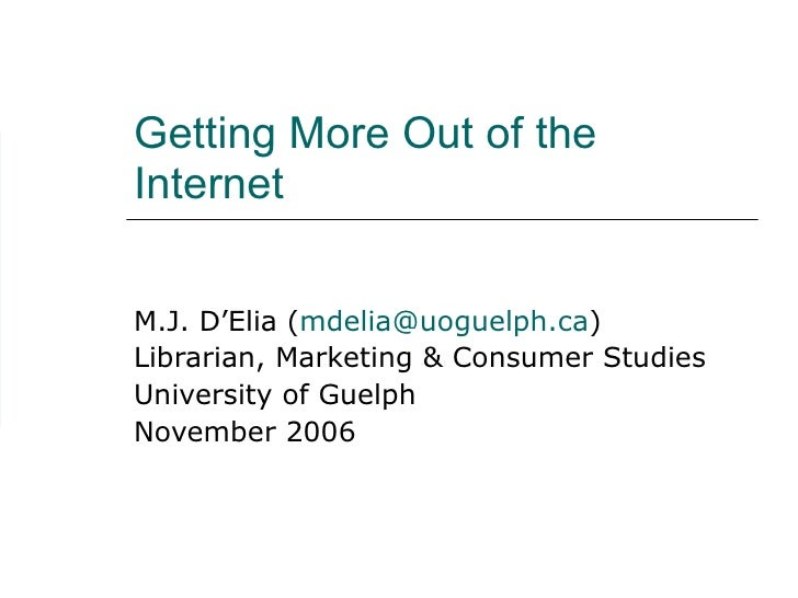 Getting More Out of the Internet  M.J. D'Elia (mdelia@uoguelph.ca) Librarian, Marketing & Consumer Studies University of G...