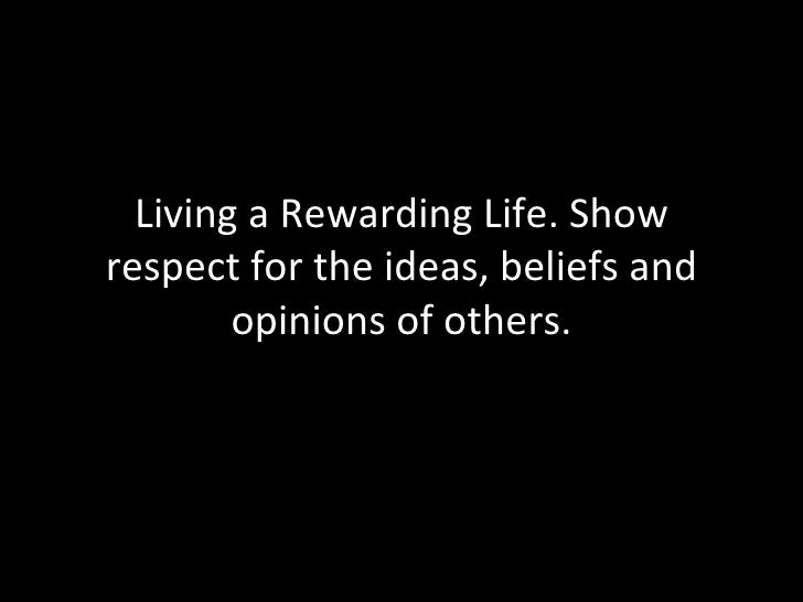 Living a Rewarding Life. Show respect for the ideas, beliefs and opinions of others.