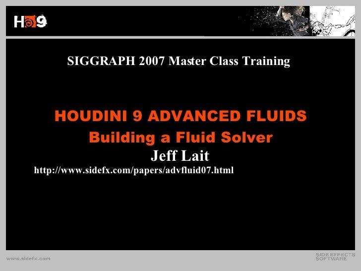 HOUDINI 9 ADVANCED FLUIDS Building a Fluid Solver SIGGRAPH 2007 Master Class Training <ul><li>Jeff Lait </li></ul><ul><ul>...