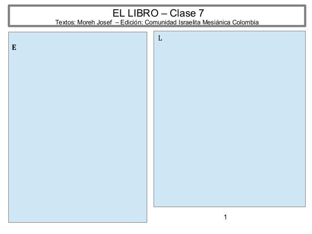 1 EL LIBRO – Clase 7 Textos: Moreh Josef – Edición: Comunidad Israelita Mesiánica Colombia E L