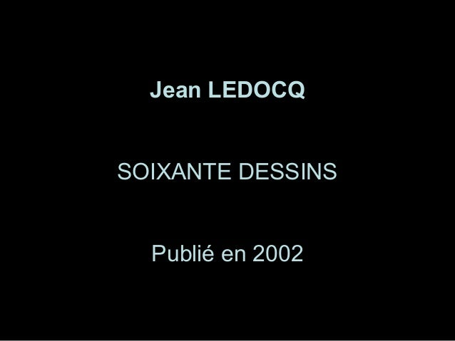 1 Jean LEDOCQ SOIXANTE DESSINS Publié en 2002