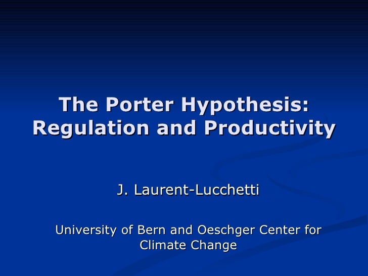 The Porter Hypothesis: Regulation and Productivity J. Laurent-Lucchetti University of Bern and Oeschger Center for Climate...