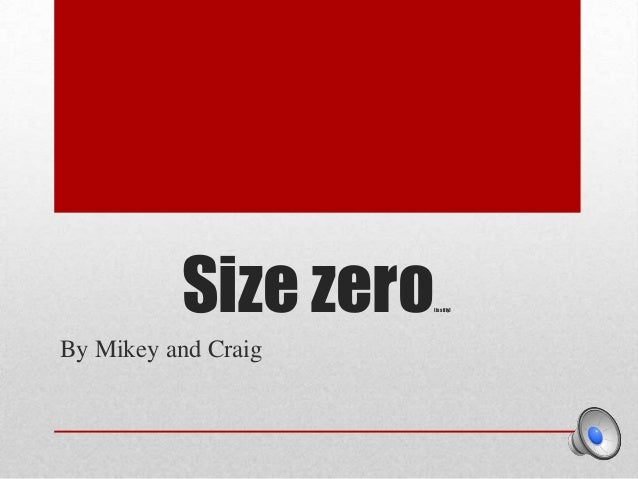 Size zero  (is silly)  By Mikey and Craig
