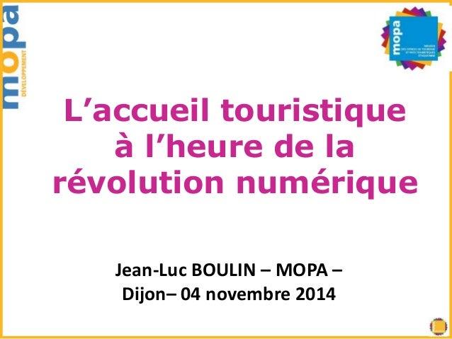 L'accueil touristique  à l'heure de la  révolution numérique  Jean-Luc BOULIN – MOPA –  Dijon– 04 novembre 2014