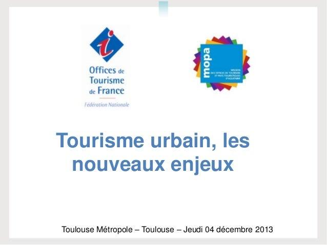 Tourisme urbain, les nouveaux enjeux Toulouse Métropole – Toulouse – Jeudi 04 décembre 2013