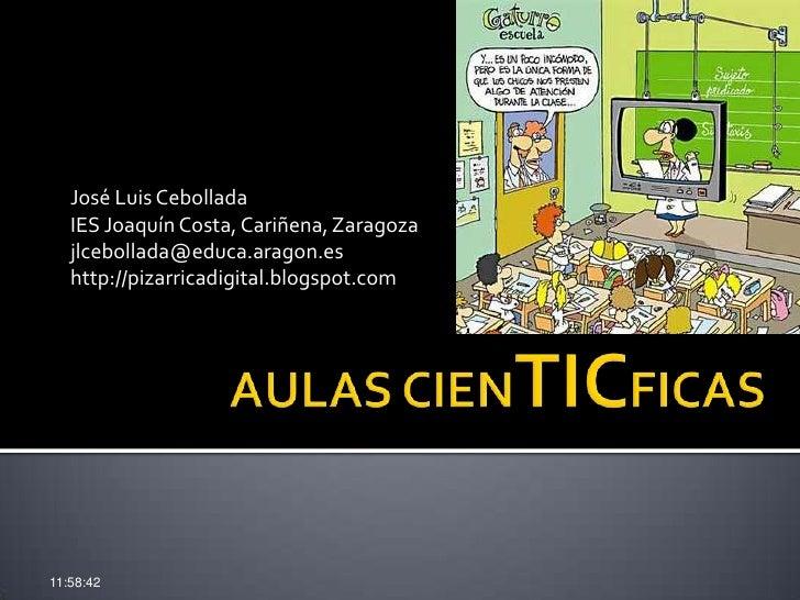 AULAS CIENTICFICAS<br />José Luis Cebollada<br />IES Joaquín Costa, Cariñena, Zaragoza<br />jlcebollada@educa.aragon.es<br...