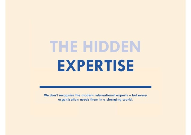 THE HIDDENEXPERTISEWe don't recognize the modern international experts –but everyorganization needs them in a changing wo...