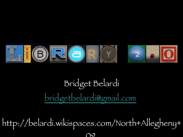 Library 2.0 <ul><li>Bridget Belardi </li></ul><ul><li>[email_address]   </li></ul><ul><li>http://belardi.wikispaces.com/No...