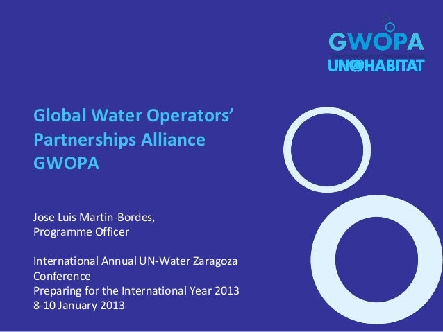 Global Water Operators'Partnerships AllianceGWOPAJose Luis Martin-Bordes,Programme OfficerInternational Annual UN-Water Za...