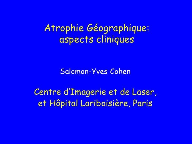 Atrophie Géographique:     aspects cliniques      Salomon-Yves CohenCentre d'Imagerie et de Laser, et Hôpital Lariboisière...