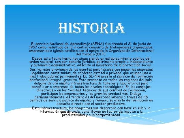 Historia El servicio Nacional de Aprendizaje (SENA) fue creado el 21 de junio de 1957 como resultado de la iniciativa conj...
