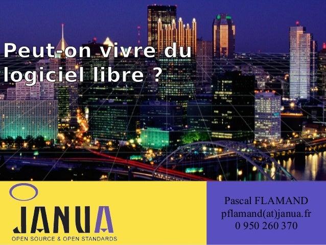 Peut-on vivre (du logiciel libre ?  Pascal FLAMAND pflamand(at)janua.fr 0 950 260 370