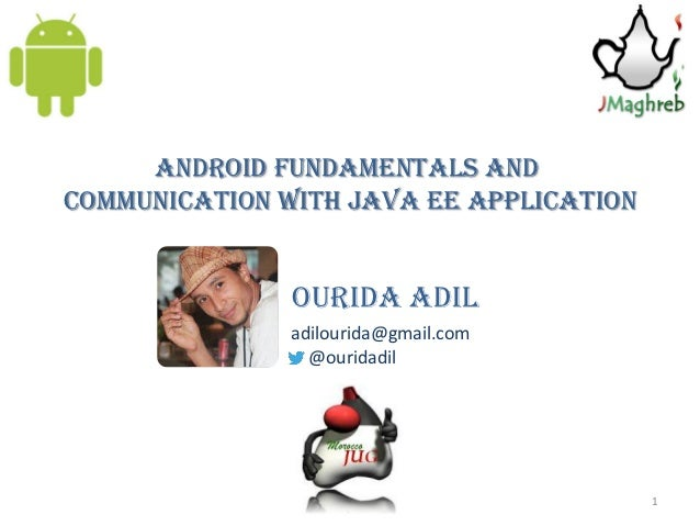 Android Fundamentals andcommunication with java Ee application               Ourida adil               adilourida@gmail.co...