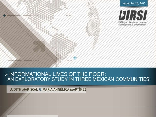 > INFORMATIONAL LIVES OF THE POOR: AN EXPLORATORY STUDY IN THREE MEXICAN COMMUNITIES JUDITH MARISCAL & MARÍA ANGÉLICA MART...