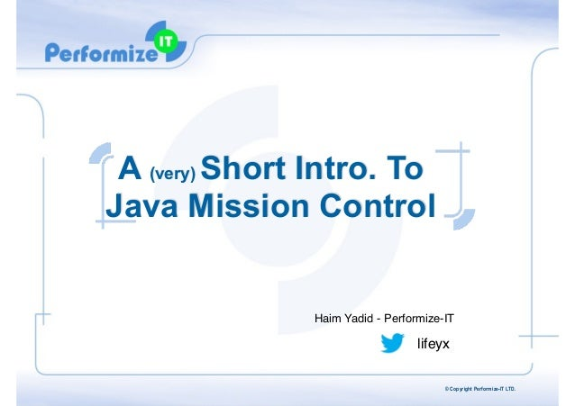 A (very) Short Intro. To Java Mission Control  Haim Yadid - Performize-IT  lifeyx © Copyright Performize-IT LTD.