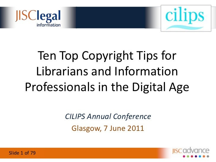 Ten Top Copyright Tips for Librarians and Information Professionals in the Digital Age <br />CILIPS Annual Conference<br /...