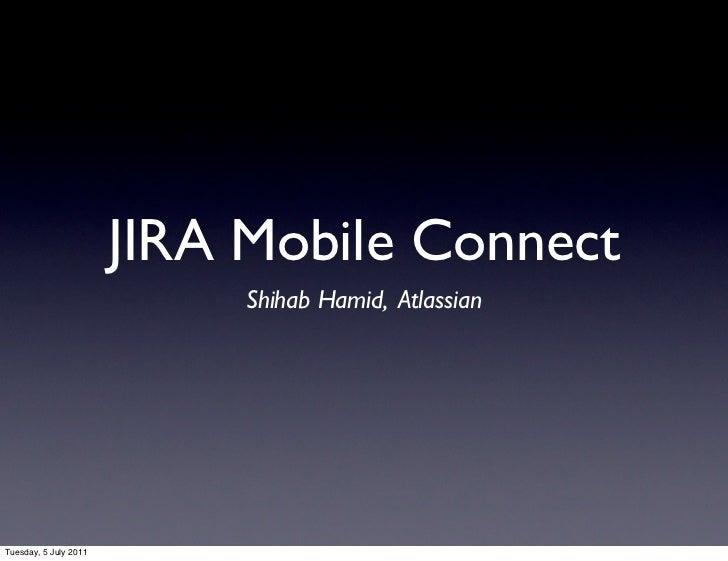 JIRA Mobile Connect                            Shihab Hamid, AtlassianTuesday, 5 July 2011