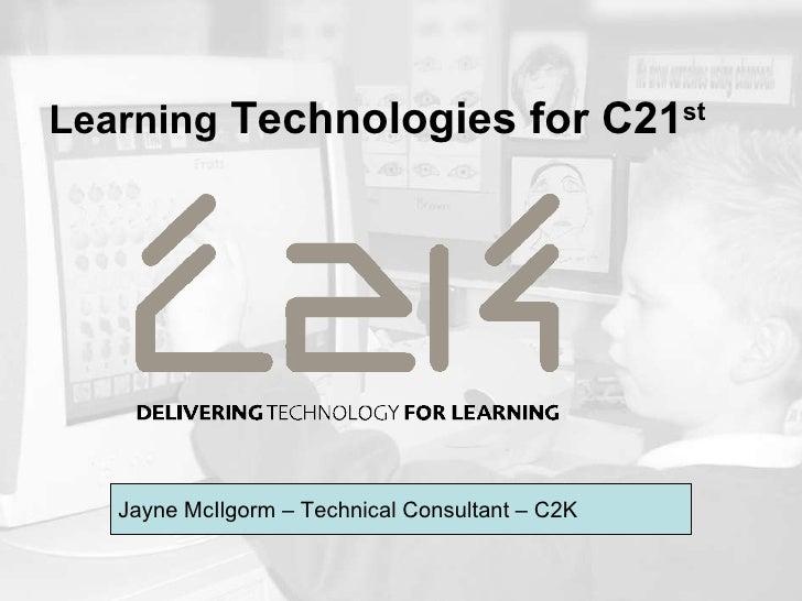 Learning  Technologies for C21 st   Jayne McIlgorm – Technical Consultant – C2K