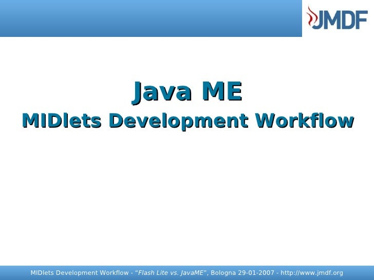"Java ME MIDlets Development Workflow     MIDlets Development Workflow - ""Flash Lite vs. JavaME"", Bologna 29-01-2007 - http..."