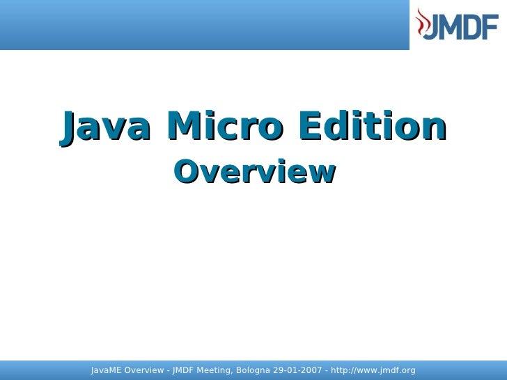 Java Micro Edition                    Overview      JavaME Overview - JMDF Meeting, Bologna 29-01-2007 - http://www.jmdf.o...